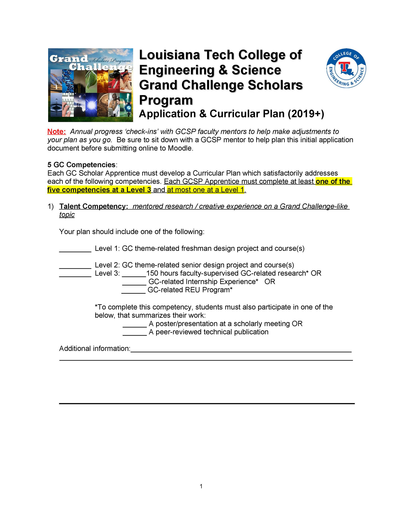 Louisiana Tech College of Engineering & Science Grand Challenge Scholars Program Application & Curricular Plan (2019+) Note: Annual progress 'check-ins' with GCSP faculty mentors to help make adjustments to your plan as you go. Be sure to sit down with a GCSP mentor to help plan this initial application document before submitting online to Moodle. 5 GC Competencies: Each GC Scholar Apprentice must develop a Curricular Plan which satisfactorily addresses each of the following competencies. Each GCSP Apprentice must complete at least one of the five competencies at a Level 3 and at most one at a Level 1 . 1) Talent Competency: mentored research / creative experience on a Grand Challenge-like topic Your plan should include one of the following: ________ Level 1: GC theme-related freshman design project and course(s) ________ Level 2: GC theme-related senior design project and course(s) ________ Level 3: ______150 hours faculty-supervised GC-related research* OR ______ GC-related Internship Experience* OR ______ GC-related REU Program* *To complete this competency, students must also participate in one of the below, that summarizes their work: ______ A poster/presentation at a scholarly meeting OR ______ A peer-reviewed technical publication Additional information:_______________________________________________________ _________________________________________________________________________ 1